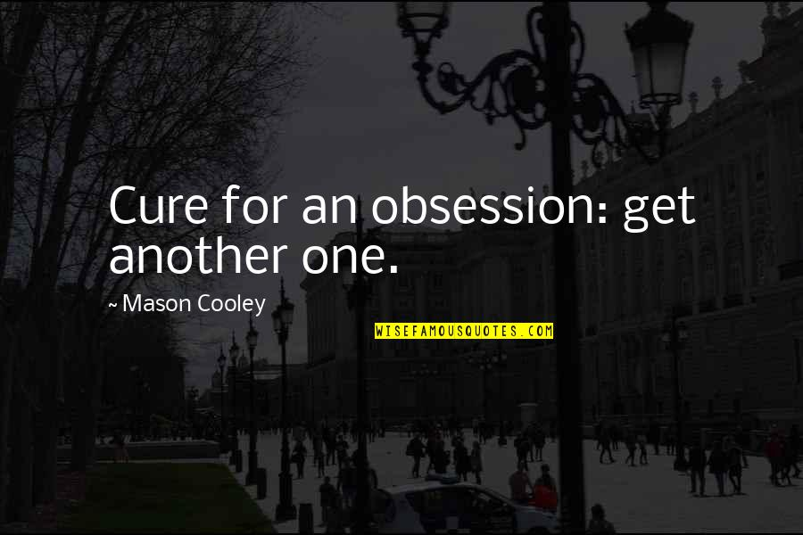 Ttys Quotes By Mason Cooley: Cure for an obsession: get another one.