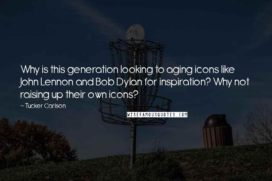 Tucker Carlson quotes: Why is this generation looking to aging icons like John Lennon and Bob Dylan for inspiration? Why not raising up their own icons?
