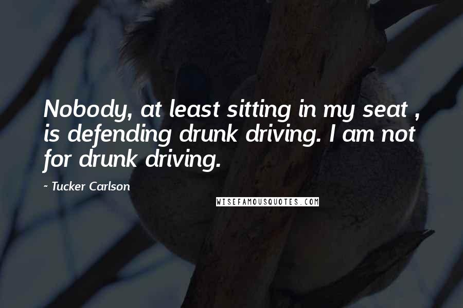 Tucker Carlson quotes: Nobody, at least sitting in my seat , is defending drunk driving. I am not for drunk driving.