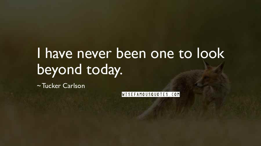 Tucker Carlson quotes: I have never been one to look beyond today.