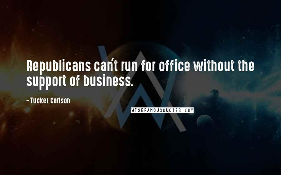 Tucker Carlson quotes: Republicans can't run for office without the support of business.