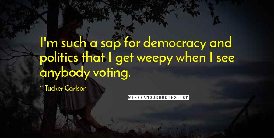 Tucker Carlson quotes: I'm such a sap for democracy and politics that I get weepy when I see anybody voting.