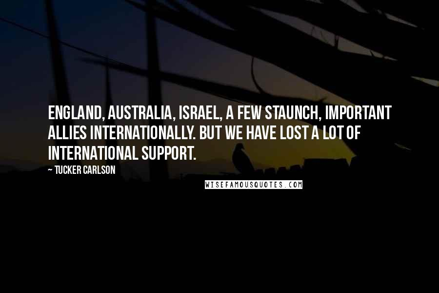 Tucker Carlson quotes: England, Australia, Israel, a few staunch, important allies internationally. But we have lost a lot of international support.
