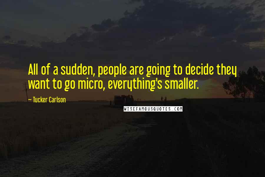 Tucker Carlson quotes: All of a sudden, people are going to decide they want to go micro, everything's smaller.