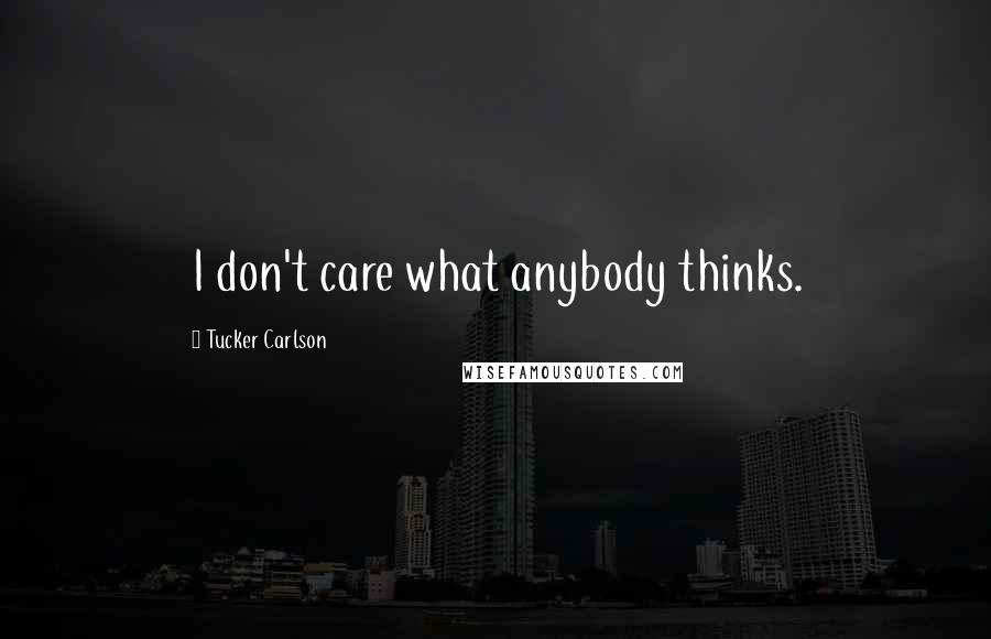 Tucker Carlson quotes: I don't care what anybody thinks.