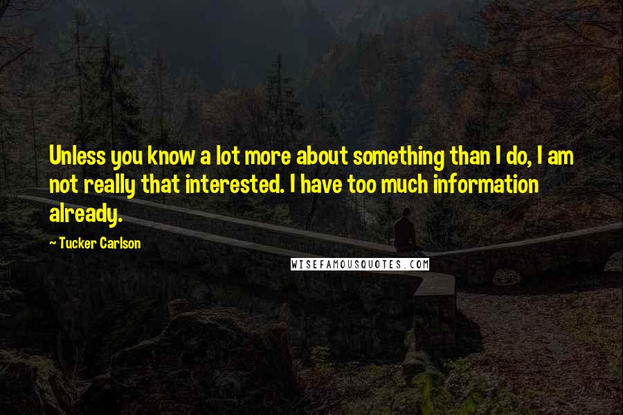 Tucker Carlson quotes: Unless you know a lot more about something than I do, I am not really that interested. I have too much information already.