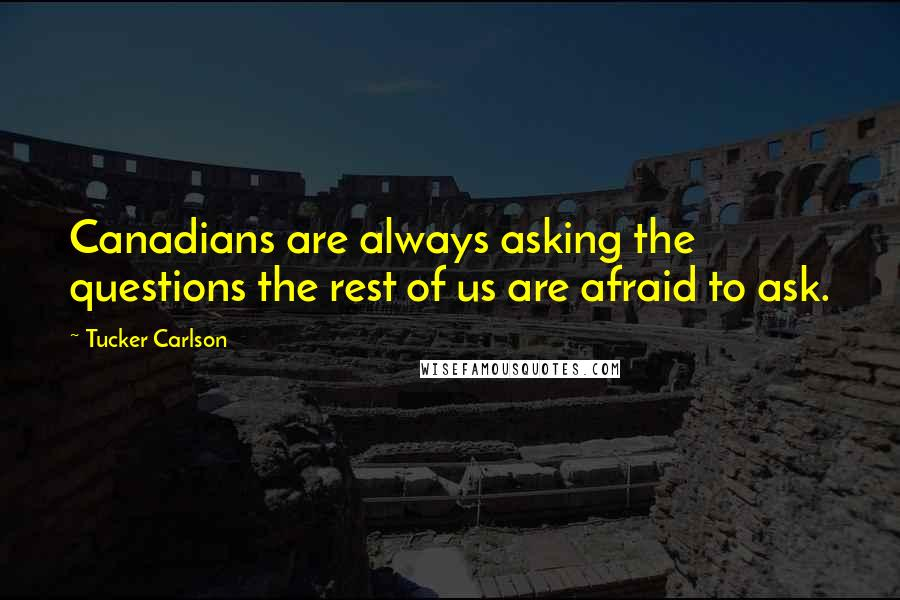 Tucker Carlson quotes: Canadians are always asking the questions the rest of us are afraid to ask.