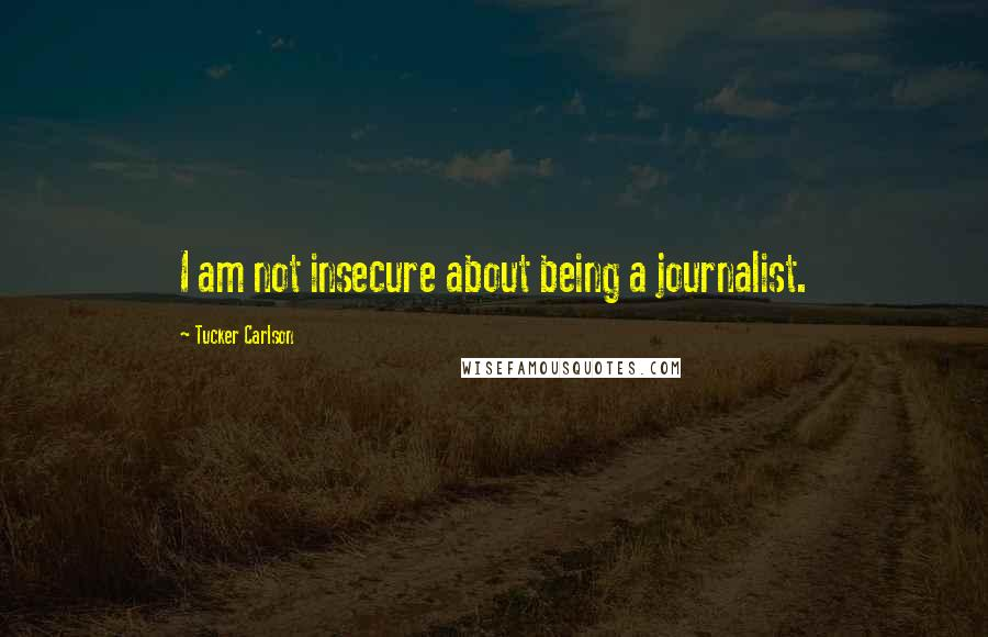 Tucker Carlson quotes: I am not insecure about being a journalist.