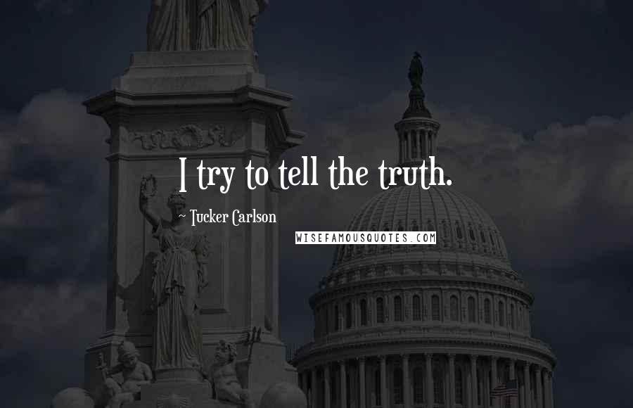 Tucker Carlson quotes: I try to tell the truth.