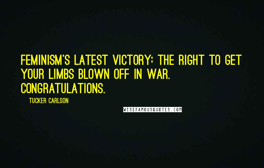 Tucker Carlson quotes: Feminism's latest victory: the right to get your limbs blown off in war. Congratulations.