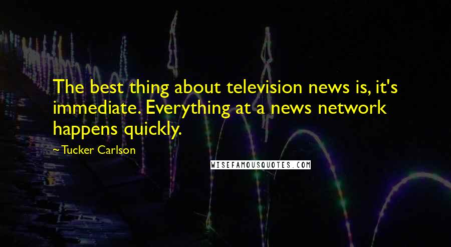 Tucker Carlson quotes: The best thing about television news is, it's immediate. Everything at a news network happens quickly.