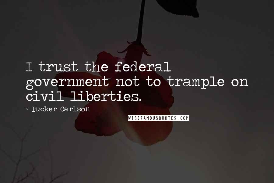 Tucker Carlson quotes: I trust the federal government not to trample on civil liberties.