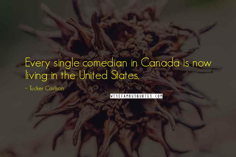 Tucker Carlson quotes: Every single comedian in Canada is now living in the United States.