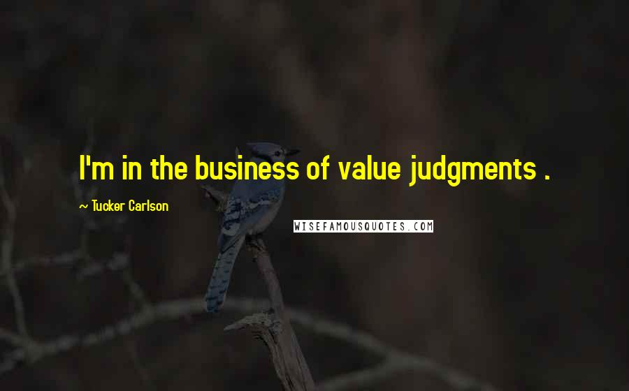 Tucker Carlson quotes: I'm in the business of value judgments .