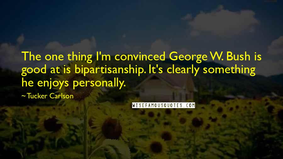 Tucker Carlson quotes: The one thing I'm convinced George W. Bush is good at is bipartisanship. It's clearly something he enjoys personally.