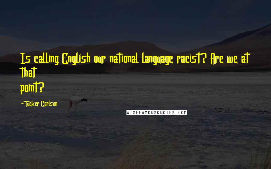 Tucker Carlson quotes: Is calling English our national language racist? Are we at that point?