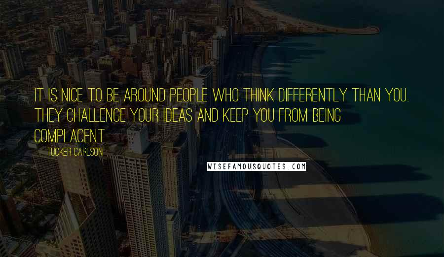 Tucker Carlson quotes: It is nice to be around people who think differently than you. They challenge your ideas and keep you from being complacent.