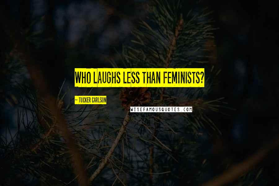 Tucker Carlson quotes: Who laughs less than feminists?