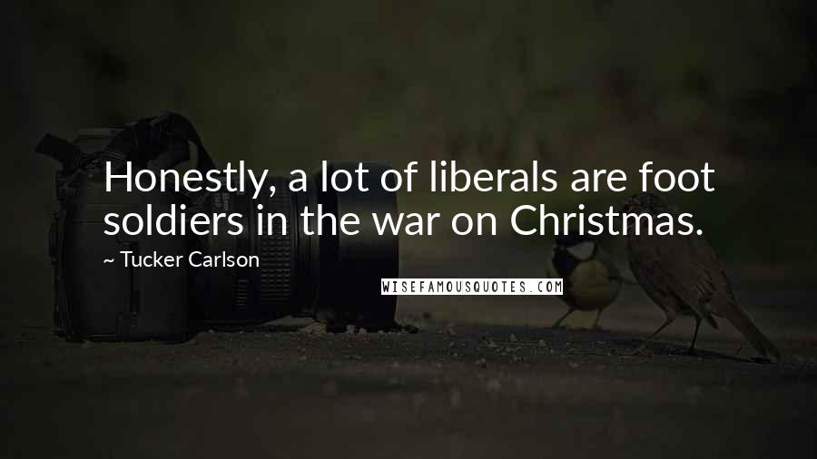 Tucker Carlson quotes: Honestly, a lot of liberals are foot soldiers in the war on Christmas.