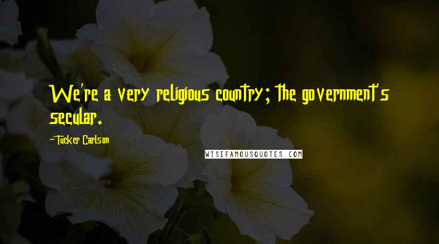 Tucker Carlson quotes: We're a very religious country; the government's secular.