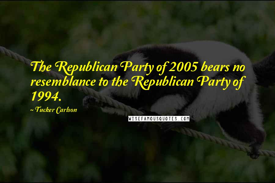 Tucker Carlson quotes: The Republican Party of 2005 bears no resemblance to the Republican Party of 1994.