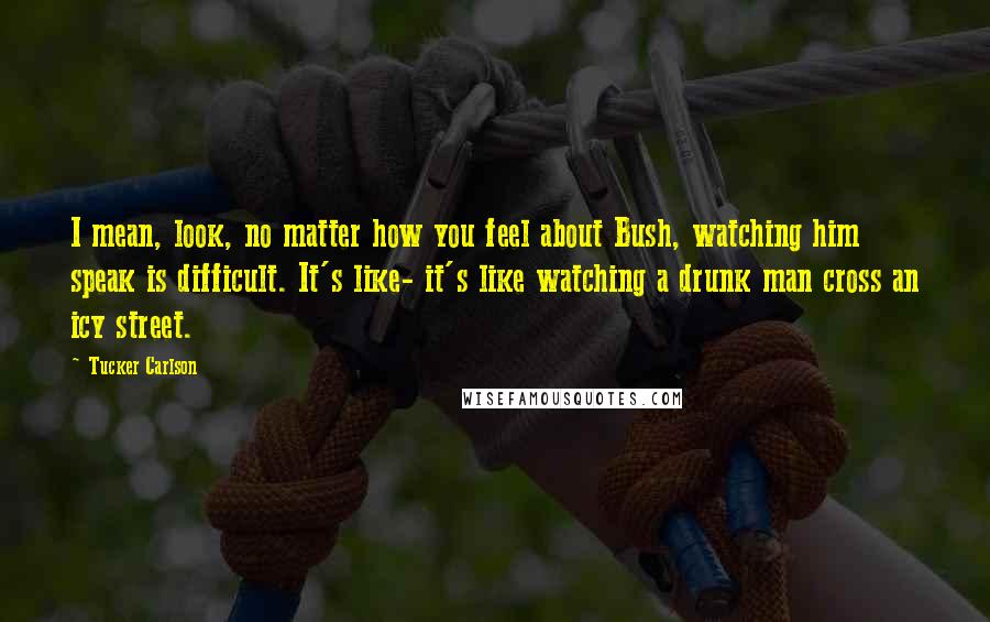 Tucker Carlson quotes: I mean, look, no matter how you feel about Bush, watching him speak is difficult. It's like- it's like watching a drunk man cross an icy street.
