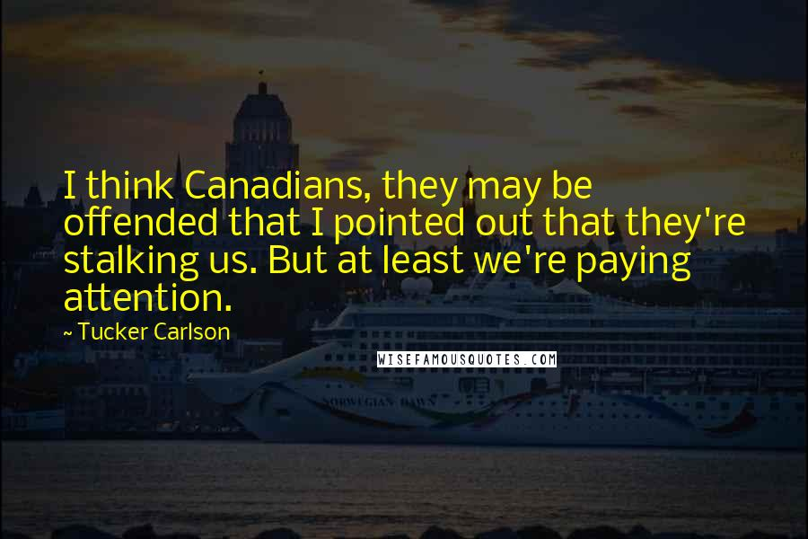 Tucker Carlson quotes: I think Canadians, they may be offended that I pointed out that they're stalking us. But at least we're paying attention.