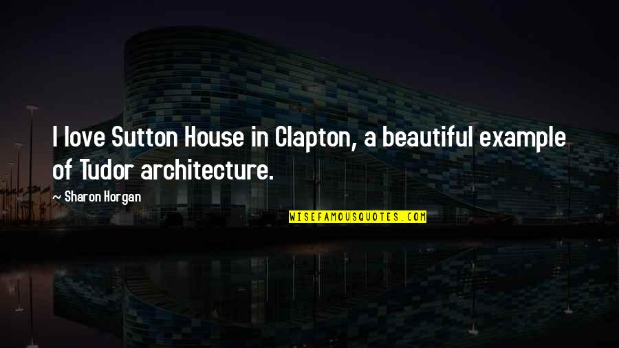 Tudor Love Quotes By Sharon Horgan: I love Sutton House in Clapton, a beautiful