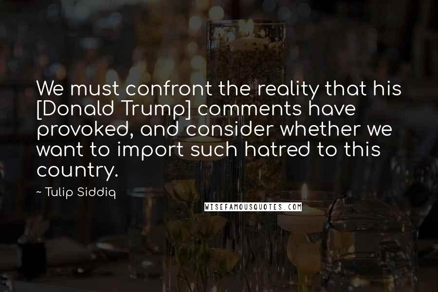 Tulip Siddiq quotes: We must confront the reality that his [Donald Trump] comments have provoked, and consider whether we want to import such hatred to this country.