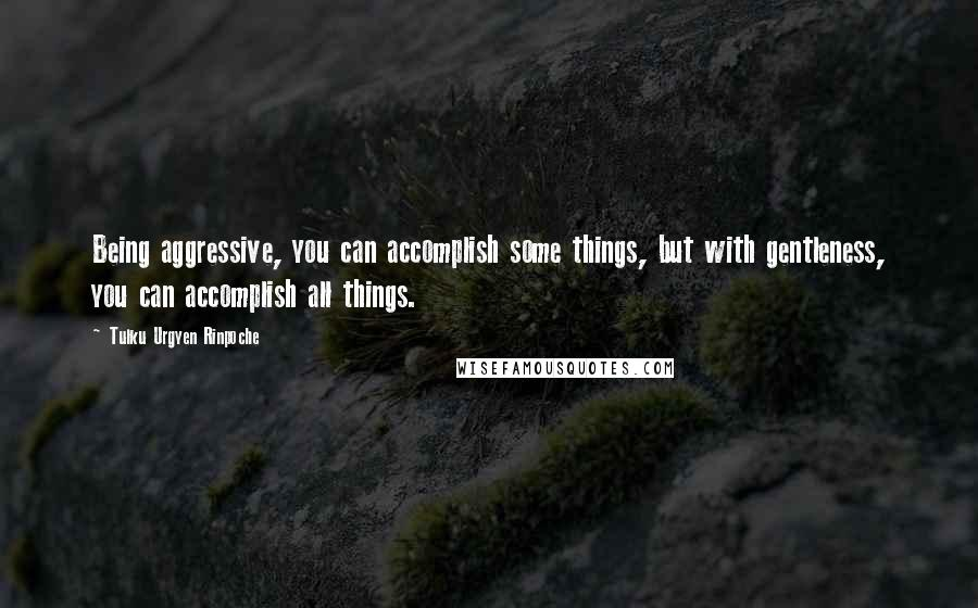 Tulku Urgyen Rinpoche quotes: Being aggressive, you can accomplish some things, but with gentleness, you can accomplish all things.