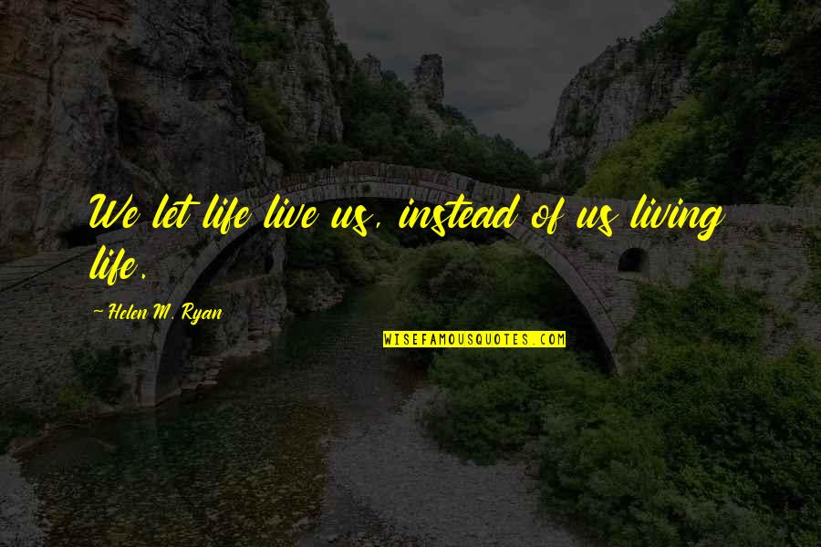 Tuloy Ang Buhay Quotes By Helen M. Ryan: We let life live us, instead of us
