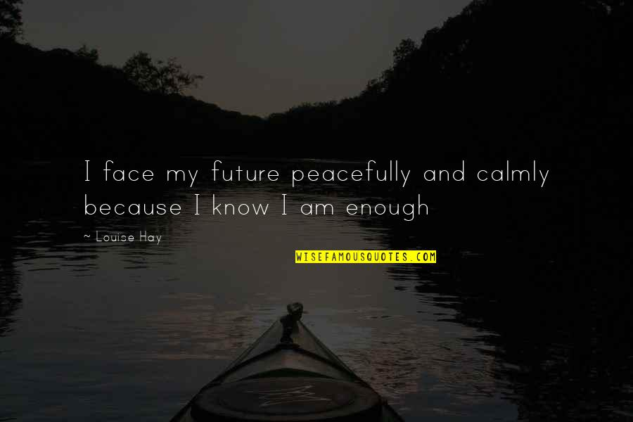 Tuloy Ang Buhay Quotes By Louise Hay: I face my future peacefully and calmly because