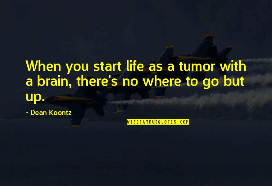 Tumor Quotes By Dean Koontz: When you start life as a tumor with