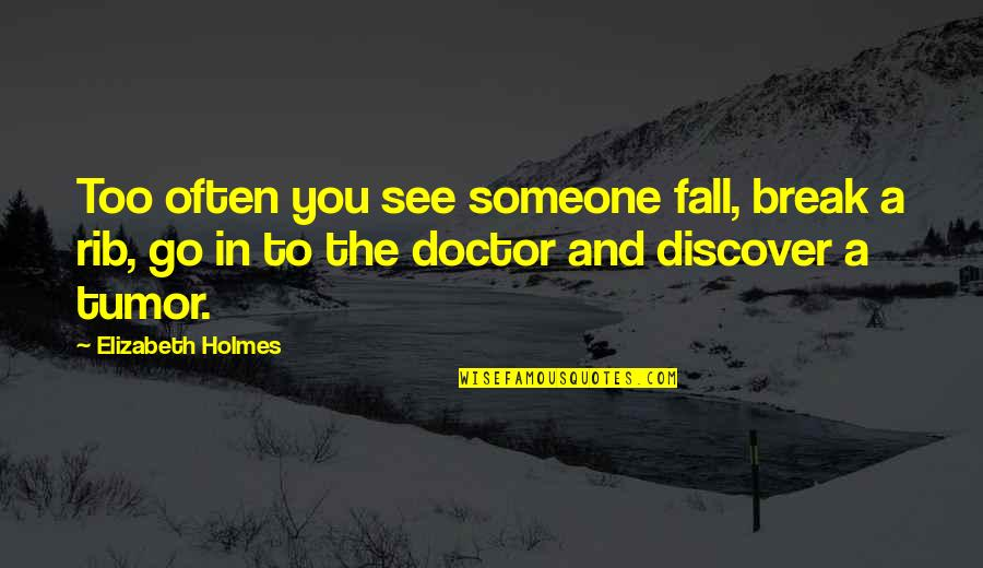 Tumor Quotes By Elizabeth Holmes: Too often you see someone fall, break a
