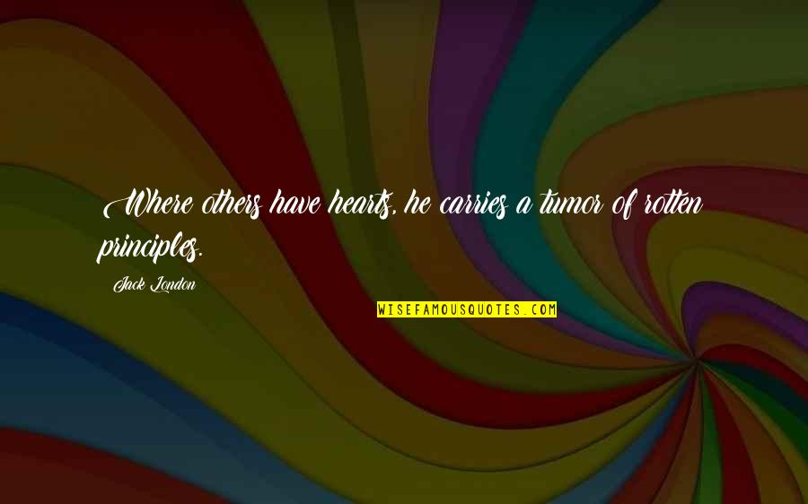 Tumor Quotes By Jack London: Where others have hearts, he carries a tumor