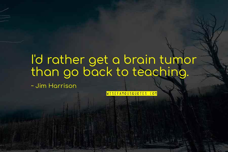 Tumor Quotes By Jim Harrison: I'd rather get a brain tumor than go