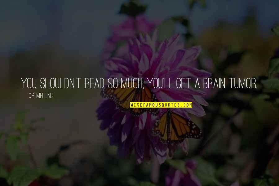 Tumor Quotes By O.R. Melling: You shouldn't read so much, you'll get a