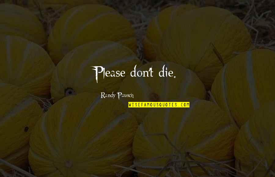 Tumor Quotes By Randy Pausch: Please don't die.