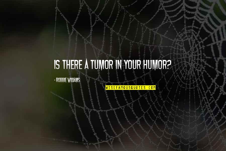 Tumor Quotes By Robbie Williams: Is there a tumor in your humor?