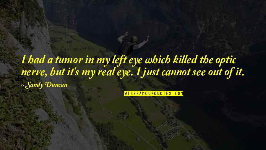 Tumor Quotes By Sandy Duncan: I had a tumor in my left eye