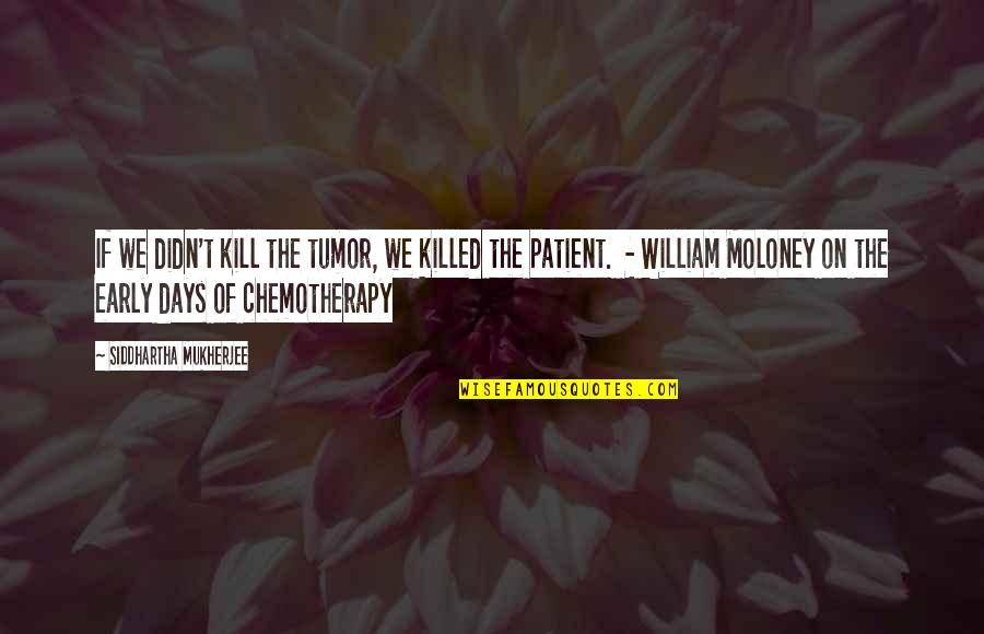Tumor Quotes By Siddhartha Mukherjee: If we didn't kill the tumor, we killed