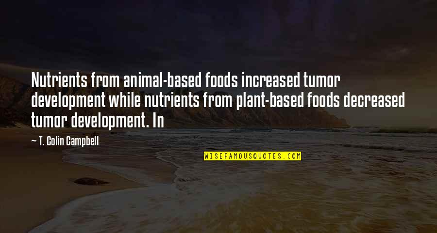 Tumor Quotes By T. Colin Campbell: Nutrients from animal-based foods increased tumor development while
