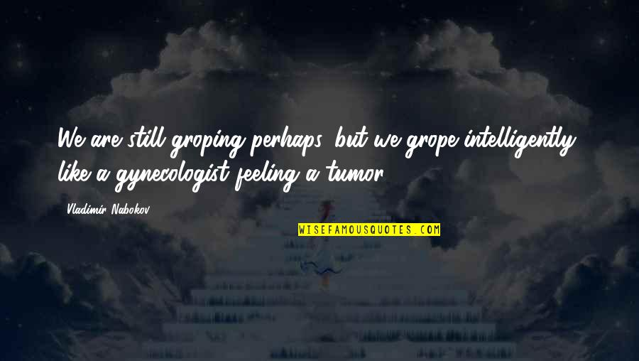 Tumor Quotes By Vladimir Nabokov: We are still groping perhaps, but we grope