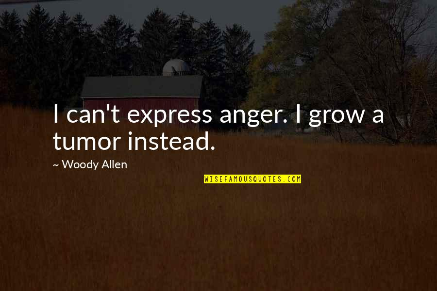 Tumor Quotes By Woody Allen: I can't express anger. I grow a tumor