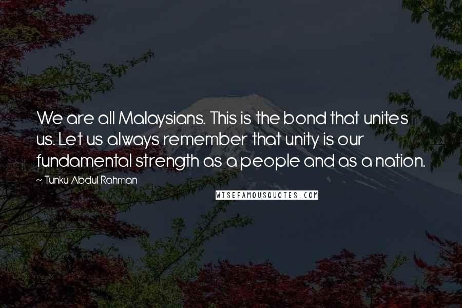 Tunku Abdul Rahman quotes: We are all Malaysians. This is the bond that unites us. Let us always remember that unity is our fundamental strength as a people and as a nation.