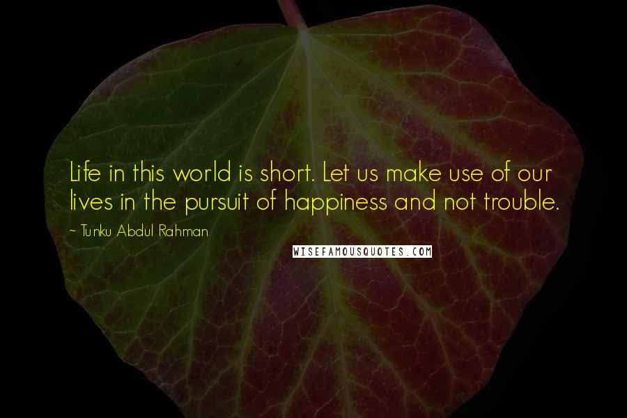 Tunku Abdul Rahman quotes: Life in this world is short. Let us make use of our lives in the pursuit of happiness and not trouble.