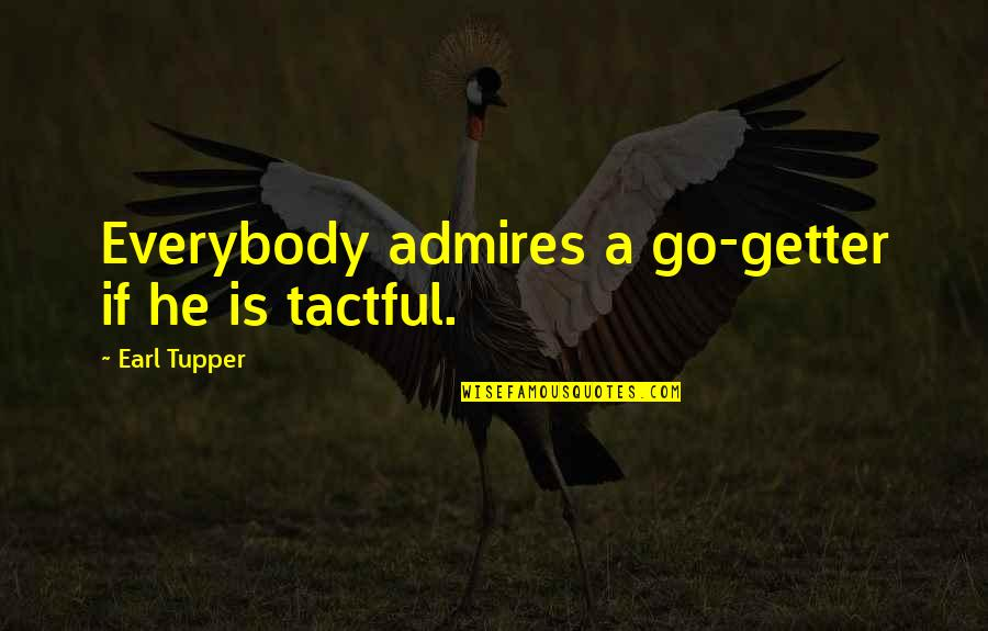 Tupper's Quotes By Earl Tupper: Everybody admires a go-getter if he is tactful.