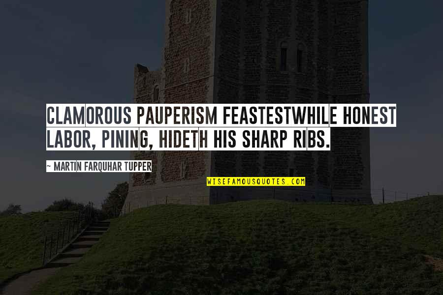 Tupper's Quotes By Martin Farquhar Tupper: Clamorous pauperism feastestWhile honest Labor, pining, hideth his