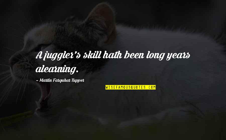 Tupper's Quotes By Martin Farquhar Tupper: A juggler's skill hath been long years alearning.