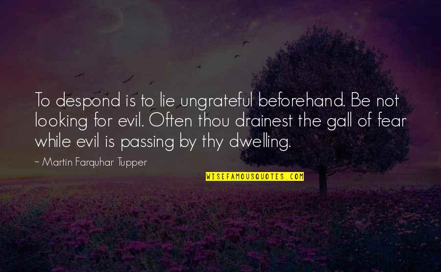 Tupper's Quotes By Martin Farquhar Tupper: To despond is to lie ungrateful beforehand. Be